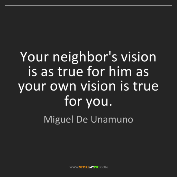 Miguel De Unamuno: Your neighbor's vision is as true for him as your own...