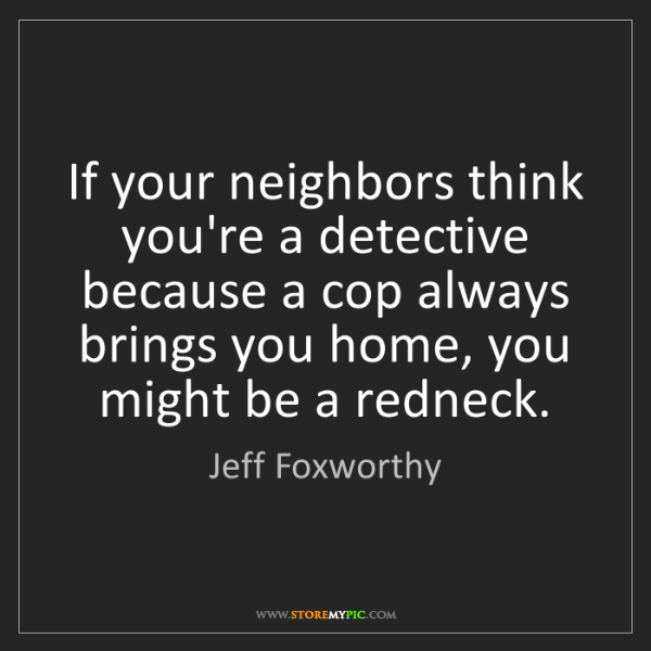 Jeff Foxworthy: If your neighbors think you're a detective because a...