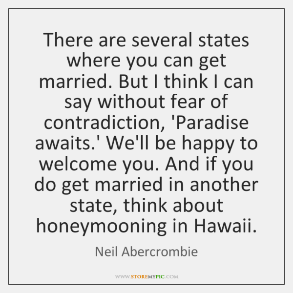 There are several states where you can get married. But I think ...