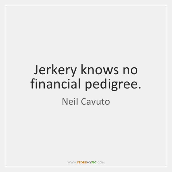 Jerkery knows no financial pedigree.