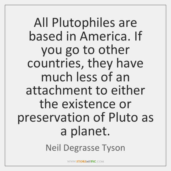 All Plutophiles are based in America. If you go to other countries, ...