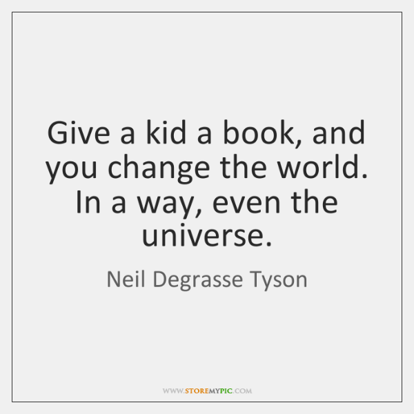 Give a kid a book, and you change the world. In a ...