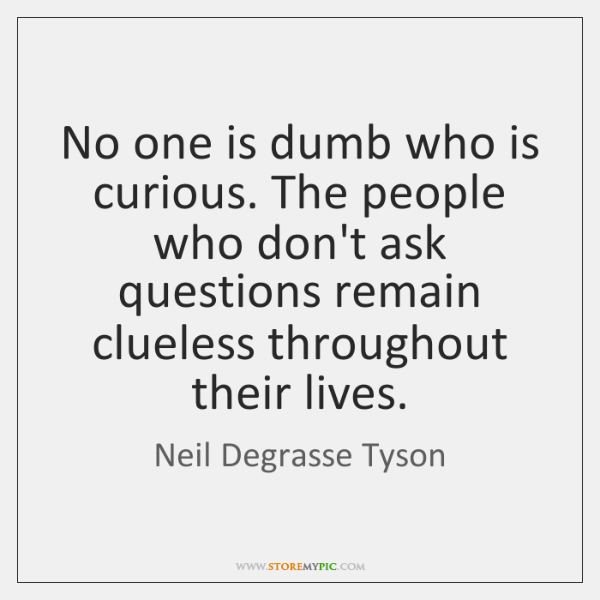 No one is dumb who is curious. The people who don't ask ...