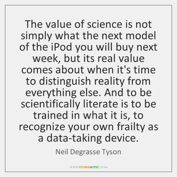 The value of science is not simply what the next model of ...
