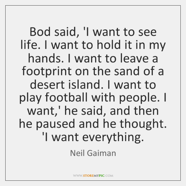 Bod said, 'I want to see life. I want to hold it ...