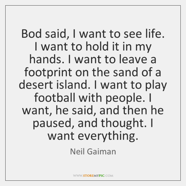 Bod said, I want to see life. I want to hold it ...