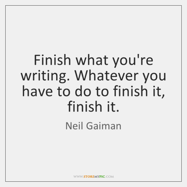 Finish what you're writing. Whatever you have to do to finish it, ...