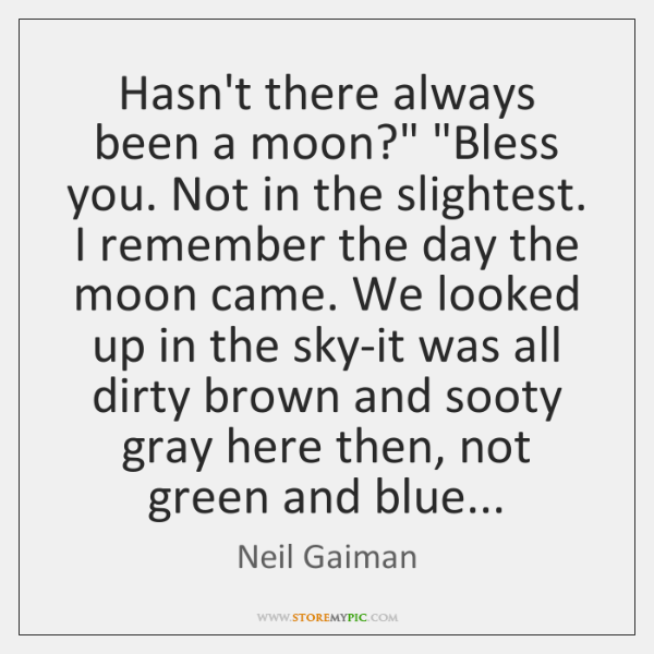 "Hasn't there always been a moon?"" ""Bless you. Not in the slightest. ..."