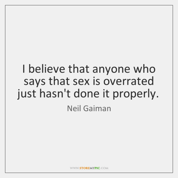 I believe that anyone who says that sex is overrated just hasn't ...