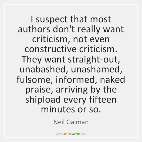 I suspect that most authors don't really want criticism, not even constructive ...