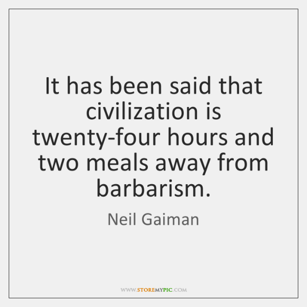 It has been said that civilization is twenty-four hours and two meals ...