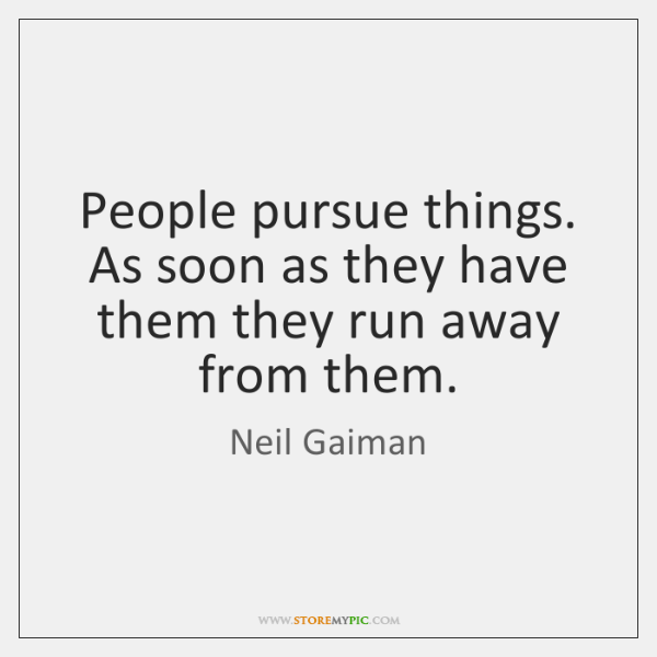 People pursue things. As soon as they have them they run away ...