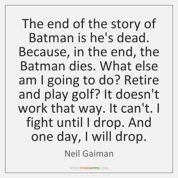 The end of the story of Batman is he's dead. Because, in ...