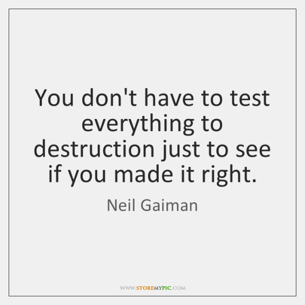 You don't have to test everything to destruction just to see if ...