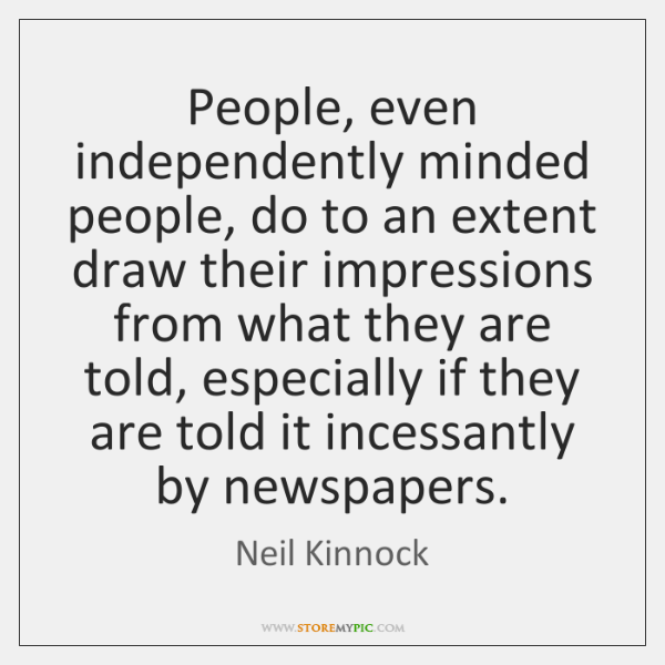 People, even independently minded people, do to an extent draw their impressions ...