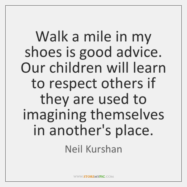 Walk a mile in my shoes is good advice. Our children will ...