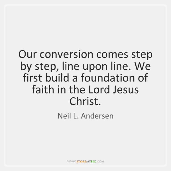 Our conversion comes step by step, line upon line. We first build ...