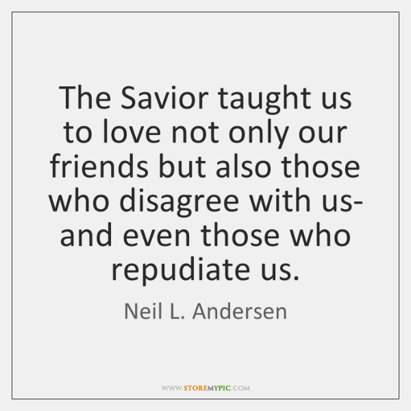 The Savior taught us to love not only our friends but also ...