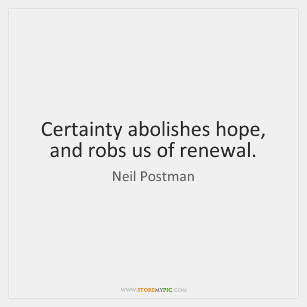 Certainty abolishes hope, and robs us of renewal.