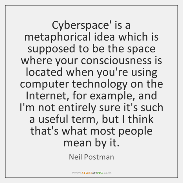 Cyberspace' is a metaphorical idea which is supposed to be the space ...