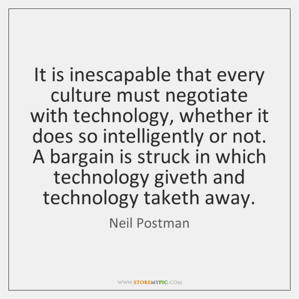 It is inescapable that every culture must negotiate with technology, whether it ...