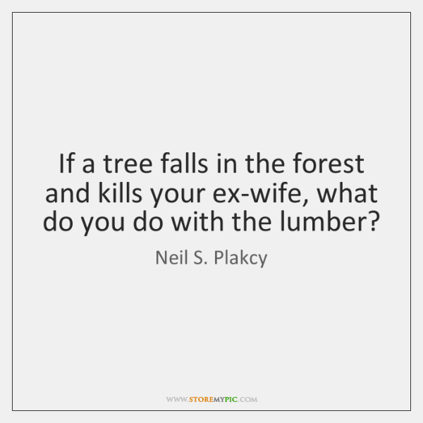 If a tree falls in the forest and kills your ex-wife, what ...