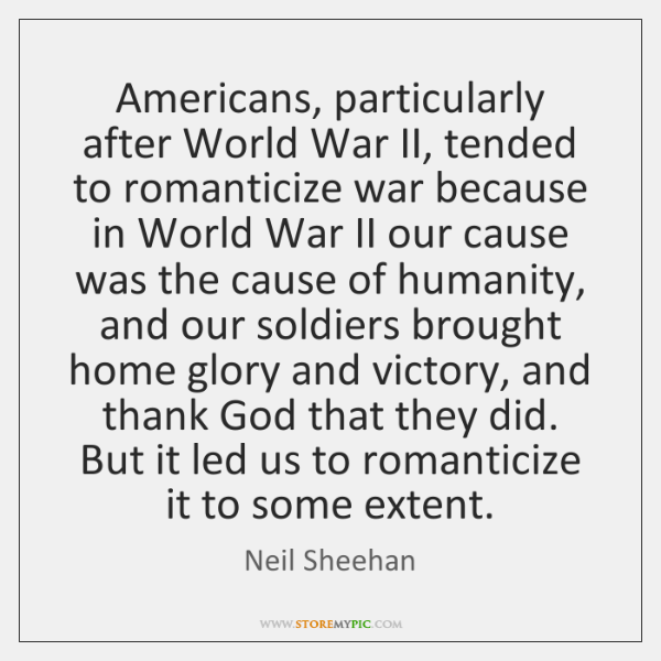 Americans, particularly after World War II, tended to romanticize war because in ...