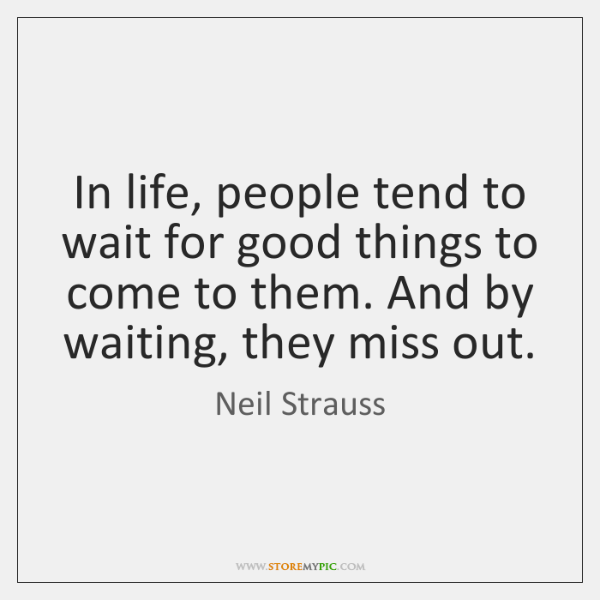 In life, people tend to wait for good things to come to ...