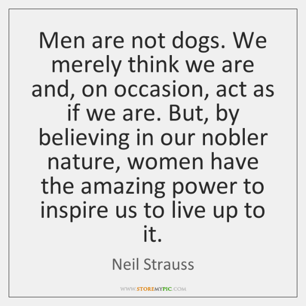 Men are not dogs. We merely think we are and, on occasion, ...