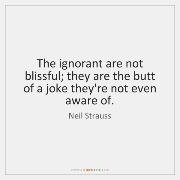 The ignorant are not blissful; they are the butt of a joke ...