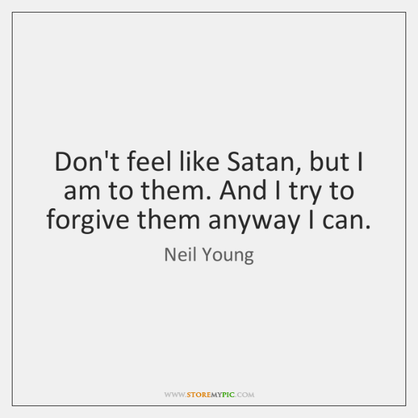 Don't feel like Satan, but I am to them. And I try ...