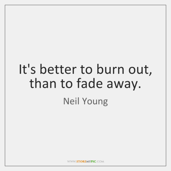 It's better to burn out, than to fade away.