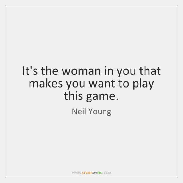 It's the woman in you that makes you want to play this ...