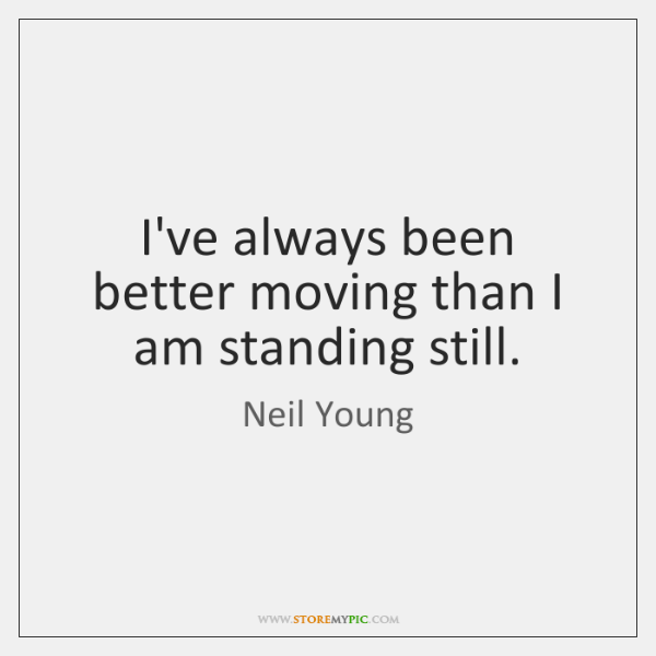 I've always been better moving than I am standing still.