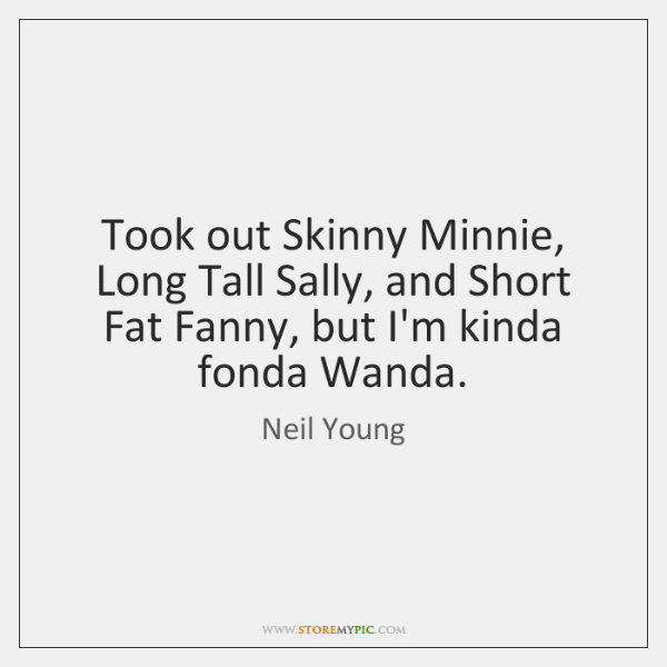 Took out Skinny Minnie, Long Tall Sally, and Short Fat Fanny, but ...