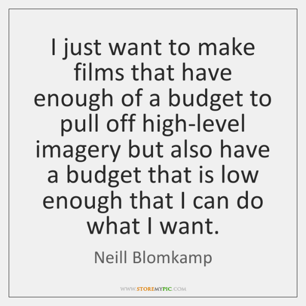 I just want to make films that have enough of a budget ...