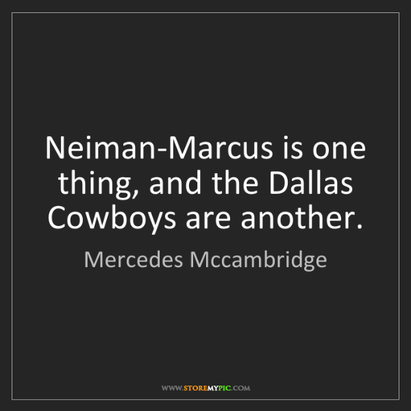 Mercedes Mccambridge: Neiman-Marcus is one thing, and the Dallas Cowboys are...