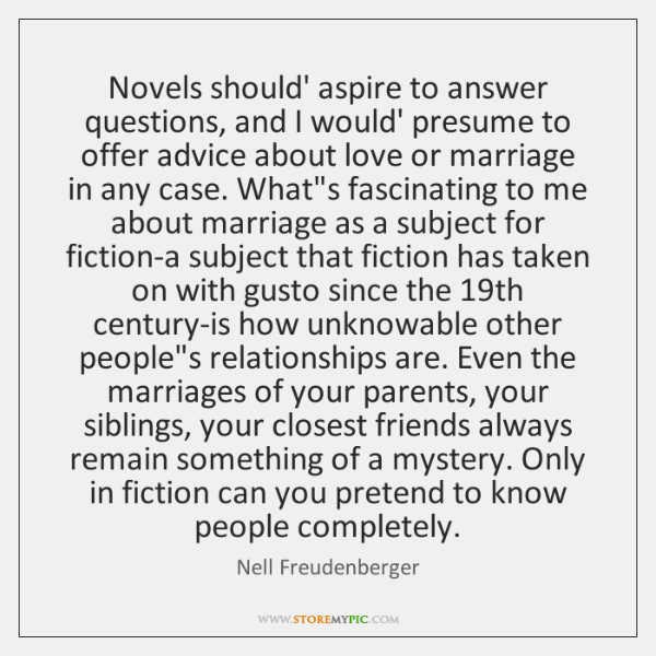 Novels should' aspire to answer questions, and I would' presume to offer ...
