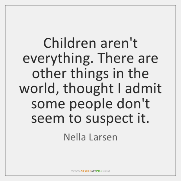 Children aren't everything. There are other things in the world, thought I ...