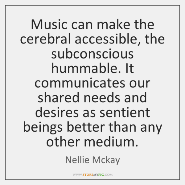 Music can make the cerebral accessible, the subconscious hummable. It communicates our ...