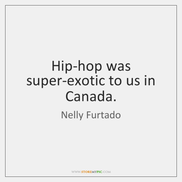 Hip-hop was super-exotic to us in Canada.