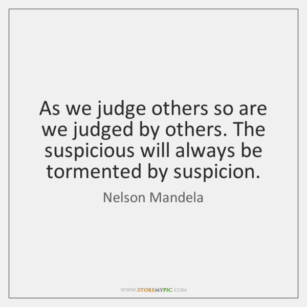 As we judge others so are we judged by others. The suspicious ...