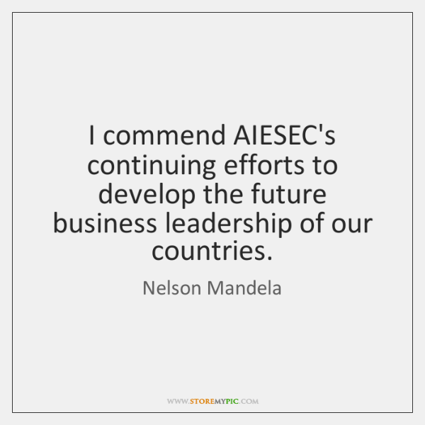 I commend AIESEC's continuing efforts to develop the future business leadership of ...