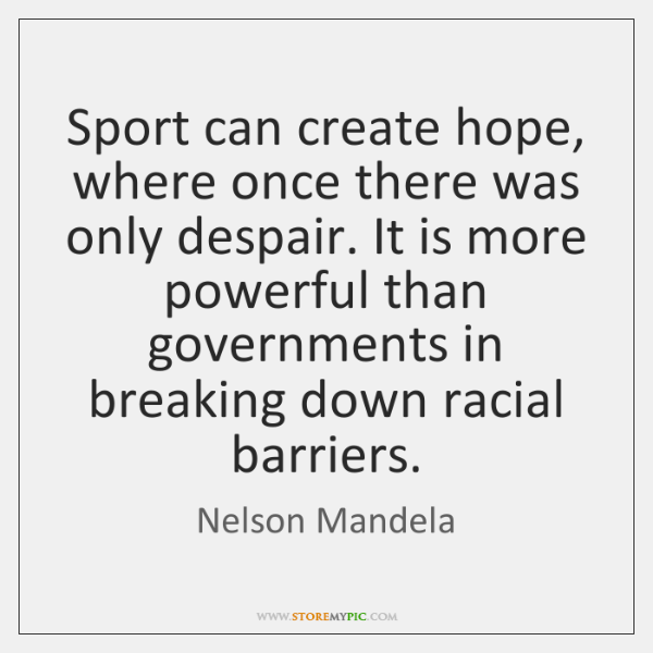 Sport can create hope, where once there was only despair. It is ...