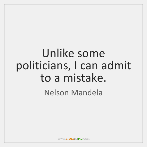 Unlike some politicians, I can admit to a mistake.