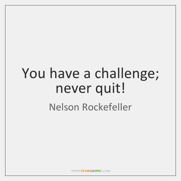 You have a challenge; never quit!