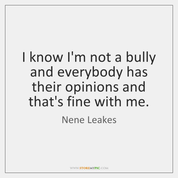 I know I'm not a bully and everybody has their opinions and ...