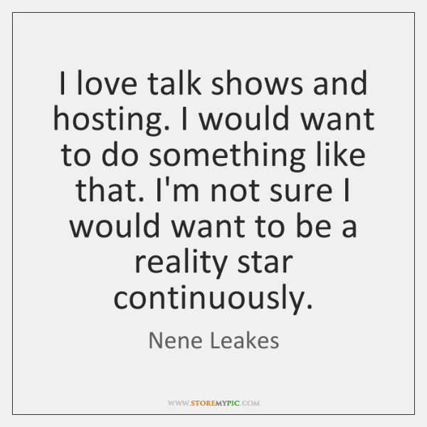 I love talk shows and hosting. I would want to do something ...