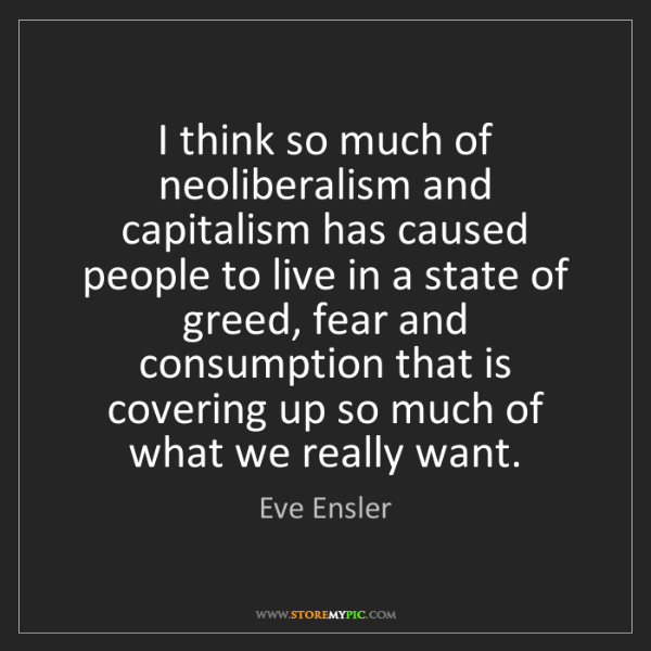 Eve Ensler: I think so much of neoliberalism and capitalism has caused...