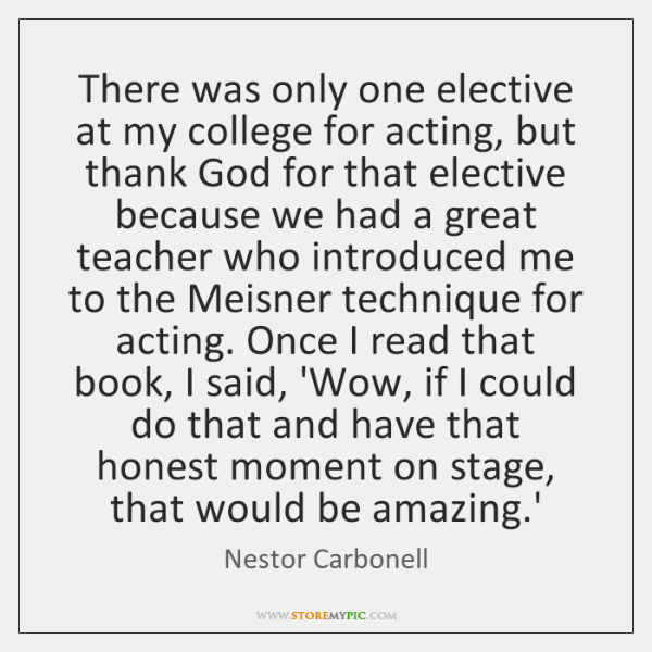 There was only one elective at my college for acting, but thank ...